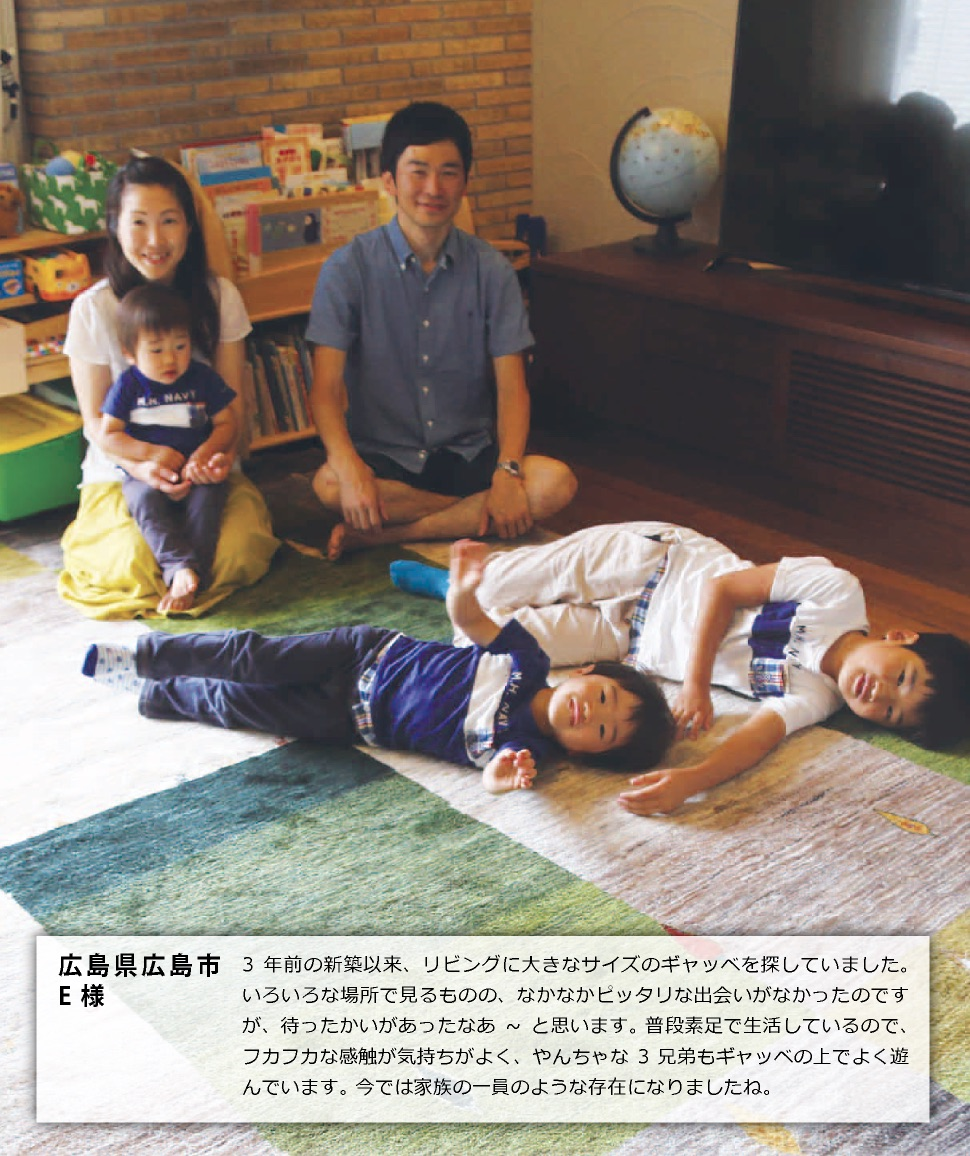 広島県広島市E様3年前の新築以来、リビングに大きなサイズのギャッベを探していました。いろいろな場所で見るものの、なかなかピッタリな出会いがなかったのですが、待ったかいがあったなあ~と思います。 普段素足で生活しているので、フカフカな感触が気持ちがよく、やんちゃな3兄弟もギャッベの上でよく遊んでいます。 今では家族の一員のような存在になりましたね。